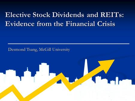 Elective Stock Dividends and REITs: Evidence from the Financial Crisis Desmond Tsang, McGill University.