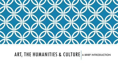 ART, THE HUMANITIES & CULTURE A BRIEF INTRODUCTION.