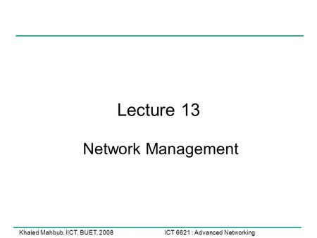 ICT 6621 : Advanced NetworkingKhaled Mahbub, IICT, BUET, 2008 Lecture 13 Network Management.