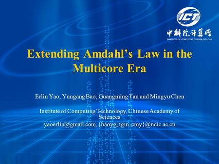 Extending Amdahl's Law in the Multicore Era Erlin Yao, Yungang Bao, Guangming Tan and Mingyu Chen Institute of Computing Technology, Chinese Academy of.
