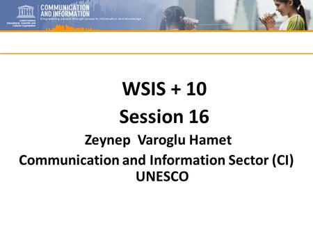 WSIS + 10 Session 16 Zeynep Varoglu Hamet Communication and Information Sector (CI) UNESCO.