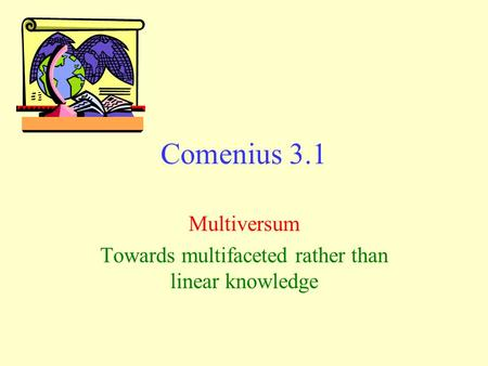 Comenius 3.1 Multiversum Towards multifaceted rather than linear knowledge.