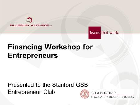 Financing Workshop for Entrepreneurs Presented to the Stanford GSB Entrepreneur Club.