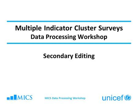 Multiple Indicator Cluster Surveys Data Processing Workshop Secondary Editing MICS Data Processing Workshop.