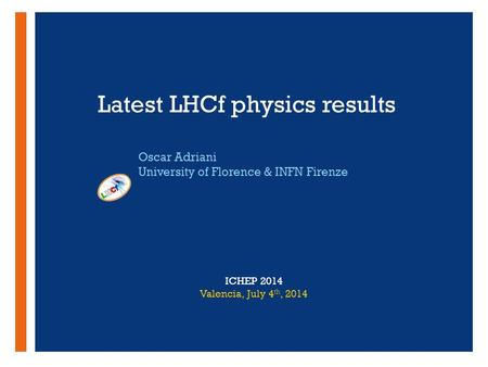 + Latest LHCf physics results Oscar Adriani University of Florence & INFN Firenze ICHEP 2014 Valencia, July 4 th, 2014.