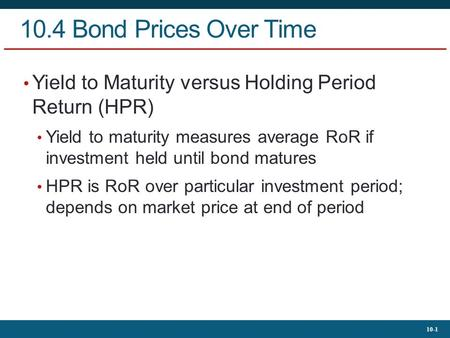 10-1 10.4 Bond Prices Over Time Yield to Maturity versus Holding Period Return (HPR) Yield to maturity measures average RoR if investment held until bond.