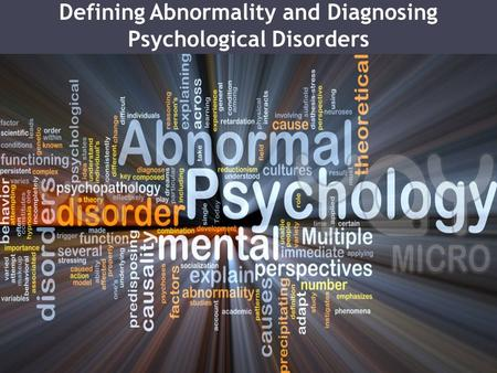Defining Abnormality and Diagnosing Psychological Disorders.