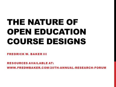 THE NATURE OF OPEN EDUCATION COURSE DESIGNS FREDRICK W. BAKER III RESOURCES AVAILABLE AT: WWW.FREDWBAKER.COM/20TH-ANNUAL-RESEARCH-FORUM.