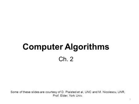 11 Computer <strong>Algorithms</strong> Ch. 2 Some <strong>of</strong> these slides are courtesy <strong>of</strong> D. Plaisted et al, UNC and M. Nicolescu, UNR, Prof. Elder, York Univ.