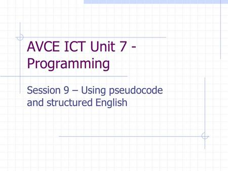 AVCE ICT Unit 7 - Programming Session 9 – Using pseudocode and structured English.