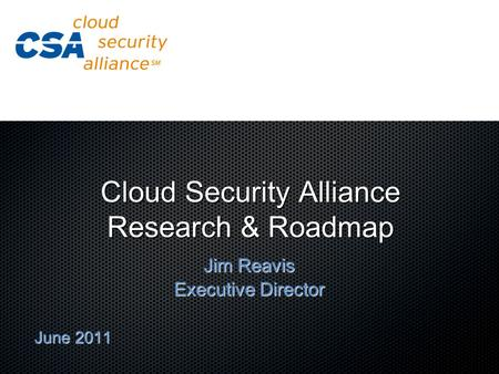 Cloud Security Alliance Research & Roadmap Jim Reavis Executive Director June 2011.