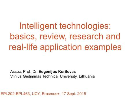 Intelligent technologies: basics, review, research and real-life application examples Assoc. Prof. Dr. Eugenijus Kurilovas Vilnius Gediminas Technical.