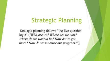 "Strategic Planning Strategic planning follows the five question logic"" (Who are we? Where are we now? Where do we want to be? How do we get there? How."
