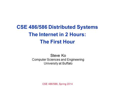 CSE 486/586, Spring 2014 CSE 486/586 Distributed Systems The Internet in 2 Hours: The First Hour Steve Ko Computer Sciences and Engineering University.