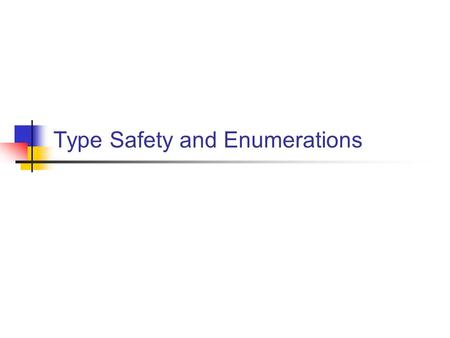 Type Safety and Enumerations. Type Checking and Type Errors  The type system defines data types and the operations on data types.  A type error occurs.