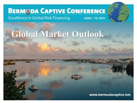 Wealth and Investment Management Title Slide JUN 8 – 10, 2015 www.bermudacaptive.bm Global Market Outlook.