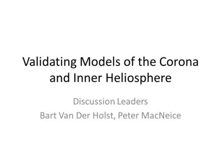 Validating Models of the Corona and Inner Heliosphere Discussion Leaders Bart Van Der Holst, Peter MacNeice.