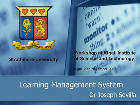 Strathmore University Learning Management System Dr Joseph Sevilla Workshop at Kigali Institute of Science and Technology Kigali 29th November 2007.