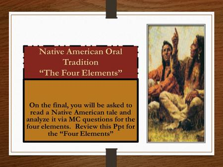 "Native American Oral Tradition ""The Four Elements"" On the final, you will be asked to read a Native American tale and analyze it via MC questions for the."