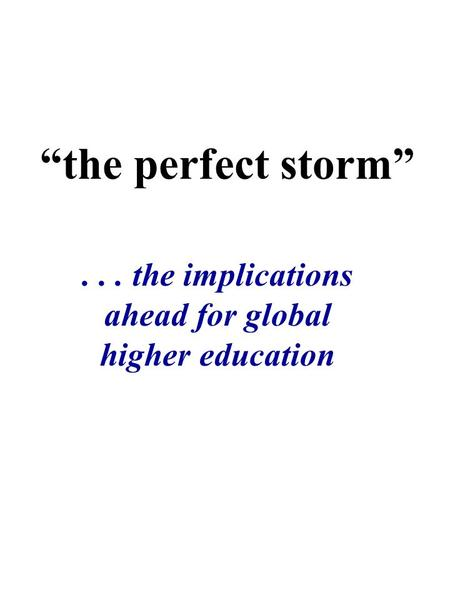 """the perfect storm""... the implications ahead for global higher education."