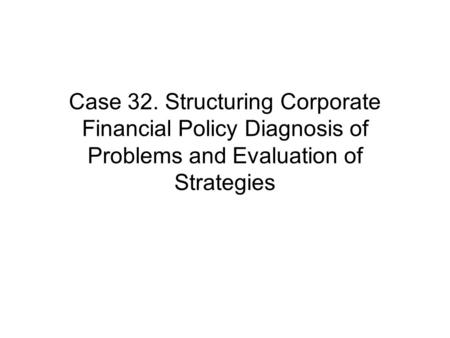 Case 32. Structuring Corporate Financial Policy Diagnosis of Problems and Evaluation of Strategies.