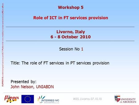 WS5, Livorno, 07.10.10 FLIPPER FL exible transport services and I CT P latform for eco-mobility in urban and rural Euro PE an a R eas Workshop 5 Role of.