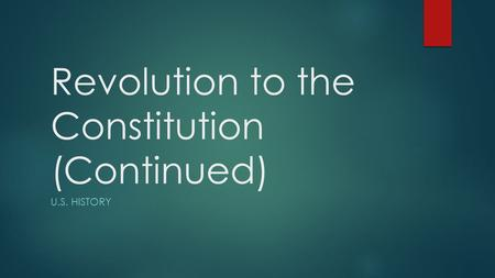 Revolution to the Constitution (Continued) U.S. HISTORY.