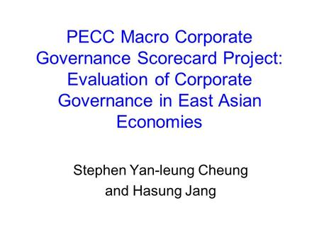 PECC Macro Corporate Governance Scorecard Project: Evaluation of Corporate Governance in East Asian Economies Stephen Yan-leung Cheung and Hasung Jang.
