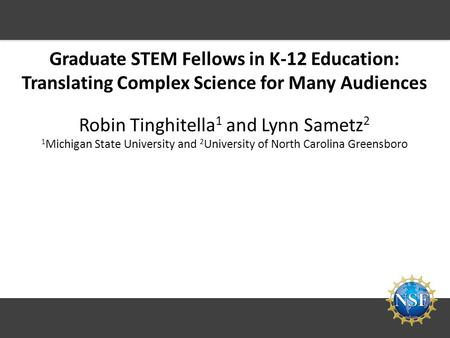 Graduate STEM Fellows in K-12 Education: Translating Complex Science for Many Audiences Robin Tinghitella 1 and Lynn Sametz 2 1 Michigan State University.