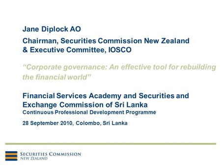 Jane Diplock AO Chairman, Securities Commission New Zealand & Executive Committee, IOSCO Financial Services Academy and Securities and Exchange Commission.
