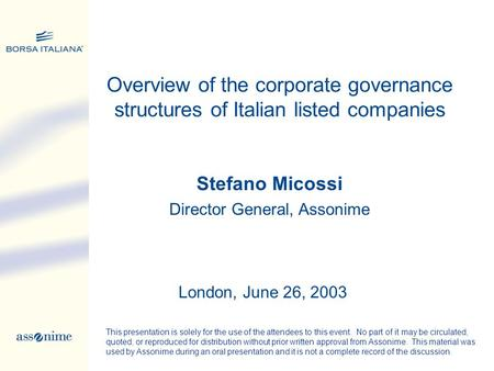 Stefano Micossi Director General, Assonime Overview of the corporate governance structures of Italian listed companies London, June 26, 2003 This presentation.