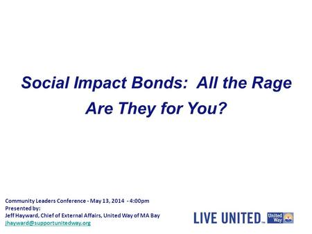 Community Leaders Conference - May 13, 2014 - 4:00pm Presented by: Jeff Hayward, Chief of External Affairs, United Way of MA Bay