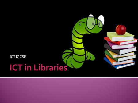 ICT IGCSE.  Understand a wide range of work-related ICT applications and their effects, including applications in libraries (such as records of books.