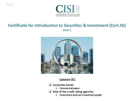 Certificate for Introduction to Securities & Investment (Cert.ISI) Unit 1  Corporate bonds  Commercial paper  Role of the credit rating agencies  Investment.
