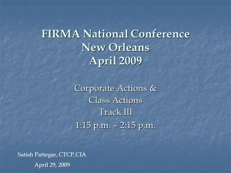 FIRMA National Conference New Orleans April 2009 Corporate Actions & Class Actions Track III 1:15 p.m. – 2:15 p.m. Satish Pattegar, CTCP,CIA April 29,