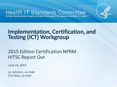 2015 Edition Certification NPRM HITSC Report Out Implementation, Certification, and Testing (ICT) Workgroup June 24, 2015 Liz Johnson, co-chair Cris Ross,