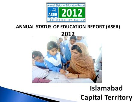 ANNUAL STATUS OF EDUCATION REPORT (ASER) 2012. ASER PAKISTAN 2010-2015  Citizen led large scale national household survey (3-16).  Measure quality of.