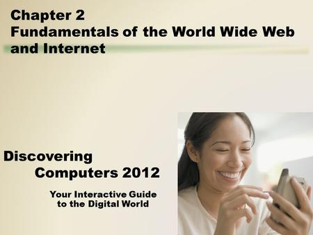 Your Interactive Guide to the Digital World Discovering Computers 2012 Chapter 2 Fundamentals of the World Wide Web and Internet.