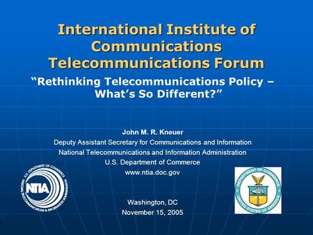 "International Institute of <strong>Communications</strong> Telecommunications Forum ""Rethinking Telecommunications Policy – What's So Different?"" John M. R. Kneuer Deputy."
