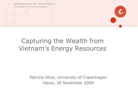 Capturing the Wealth from Vietnam's Energy Resources Patricia Silva, University of Copenhagen Hanoi, 18 November 2009.