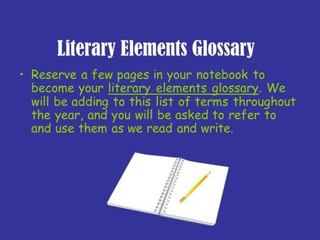 Literary Elements Glossary Reserve a few pages in your notebook to become your literary elements glossary. We will be adding to this list of terms throughout.