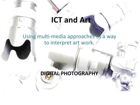 ICT and Art Using multi-media approaches as a way to interpret art work. DIGITAL PHOTOGRAPHY.