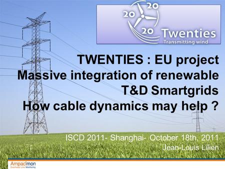 TWENTIES : EU project Massive integration of renewable T&D Smartgrids How cable dynamics may help ? ISCD 2011- Shanghai- October 18th, 2011 J ean-Louis.