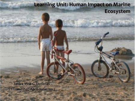 Learning Unit: Human Impact on Marine Ecosystem Janice Vina G. Dotimas 3 rd Trimester, April-June, 2012.