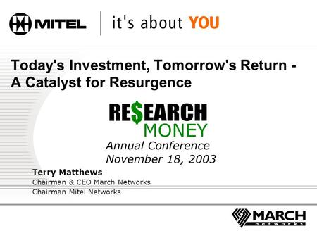 Today's Investment, Tomorrow's Return - A Catalyst for Resurgence Annual Conference November 18, 2003 Terry Matthews Chairman & CEO March Networks Chairman.