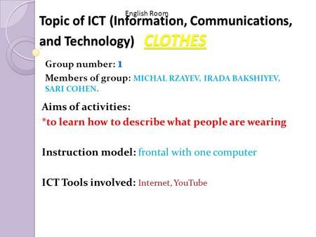 Topic of ICT (Information, Communications, and Technology) CLOTHES Group number: 1 Members of group: MICHAL RZAYEV, IRADA BAKSHIYEV, SARI COHEN. English.