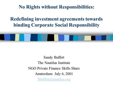 No Rights without Responsibilities: Redefining investment agreements towards binding Corporate Social Responsibility Sandy Buffett The Nautilus Institute.
