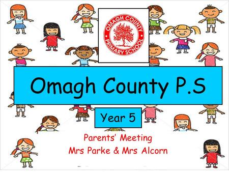 Parents' Meeting Mrs Parke & Mrs Alcorn Year 5 Omagh County P.S.