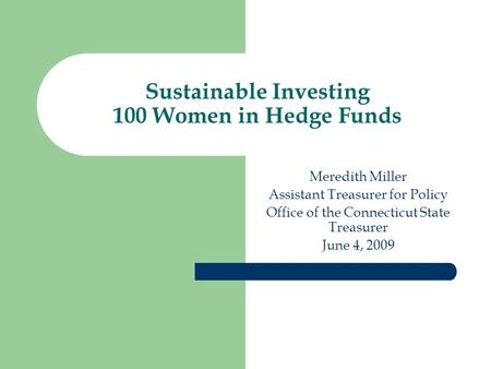 Sustainable Investing 100 Women in Hedge Funds Meredith Miller Assistant Treasurer for Policy Office of the Connecticut State Treasurer June 4, 2009.