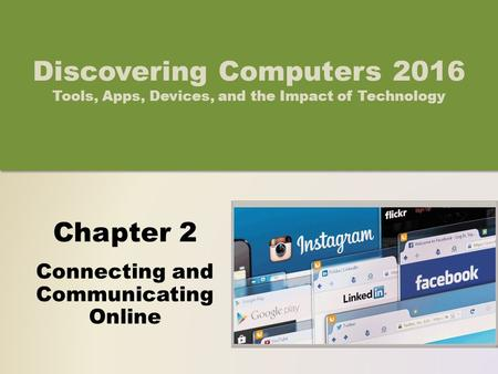 Chapter 2 Connecting and Communicating Online Discovering Computers 2016 Tools, Apps, Devices, and the Impact of Technology.